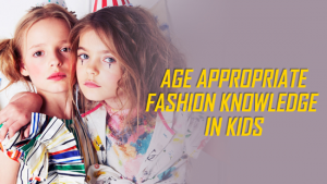 Age Appropriate Fashion knowledge In kids